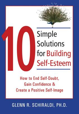 10 Simple Solutions for Building Self-Esteem By Schiraldi, Glenn R.